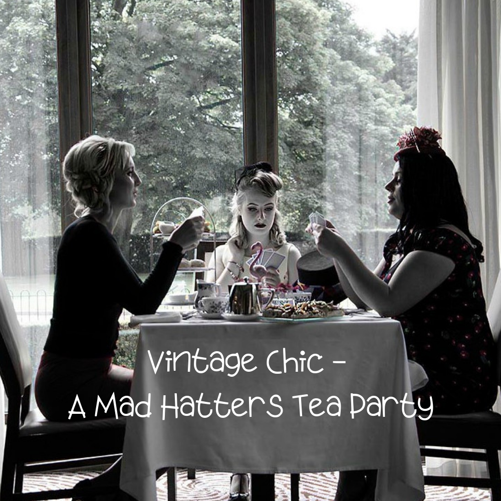 Vintage Chic - A Mad Hatters Tea Party